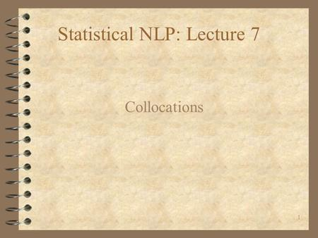 1 Statistical NLP: Lecture 7 Collocations. 2 Introduction 4 Collocations are characterized by limited compositionality. 4 Large overlap between the concepts.