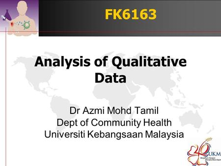Analysis of Qualitative Data Dr Azmi Mohd Tamil Dept of Community Health Universiti Kebangsaan Malaysia FK6163.