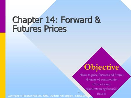 1 Chapter 14: Forward & Futures Prices Copyright © Prentice Hall Inc. 2000. Author: Nick Bagley, bdellaSoft, Inc. Objective How to price forward and futures.