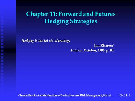 Chance/BrooksAn Introduction to Derivatives and Risk Management, 8th ed.Ch. 11: 1 Chapter 11: Forward and Futures Hedging Strategies Hedging is the tai.