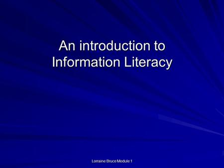 Lorraine Bruce Module 1 An introduction to Information Literacy.