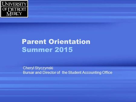 Parent Orientation Summer 2015 Cheryl Styczynski Bursar and Director of the Student Accounting Office.