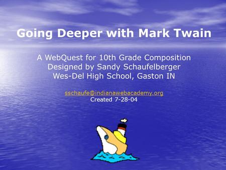 Going Deeper with Mark Twain A WebQuest for 10th Grade Composition Designed by Sandy Schaufelberger Wes-Del High School, Gaston IN
