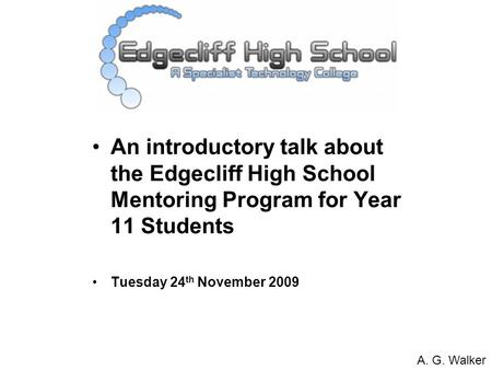 An introductory talk about the Edgecliff High School Mentoring Program for Year 11 Students Tuesday 24 th November 2009 A. G. Walker.