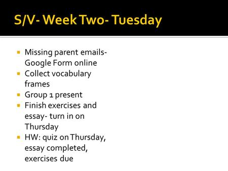  Missing parent emails- Google Form online  Collect vocabulary frames  Group 1 present  Finish exercises and essay- turn in on Thursday  HW: quiz.
