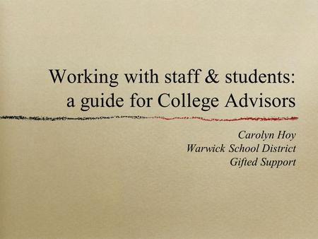 Working with staff & students: a guide for College Advisors Carolyn Hoy Warwick School District Gifted Support.