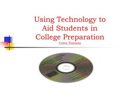 Using Technology to Aid Students in College Preparation Crista Wizeman Crista Wizeman.