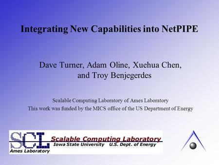 Integrating New Capabilities into NetPIPE Dave Turner, Adam Oline, Xuehua Chen, and Troy Benjegerdes Scalable Computing Laboratory of Ames Laboratory This.