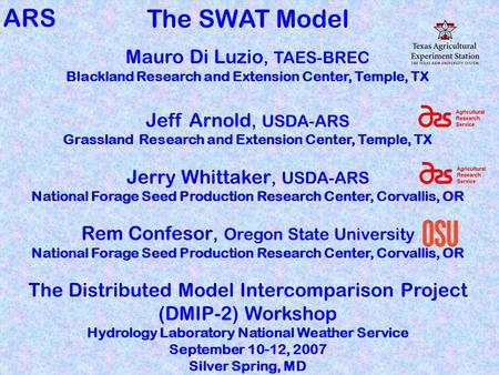 The SWAT Model Mauro Di Luzio, TAES-BREC Blackland Research and Extension Center, Temple, TX Jeff Arnold, USDA-ARS Grassland Research and Extension Center,