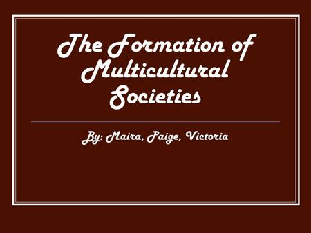 The Formation of Multicultural Societies By: Maira, Paige, Victoria.