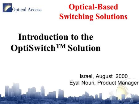 Israel, August 2000 Eyal Nouri, Product Manager Optical-Based Switching Solutions Introduction to the OptiSwitch TM Solution.