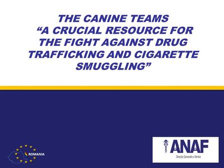"THE CANINE TEAMS ""A CRUCIAL RESOURCE FOR THE FIGHT AGAINST DRUG TRAFFICKING AND CIGARETTE SMUGGLING"" Romanian National Customs Authority."