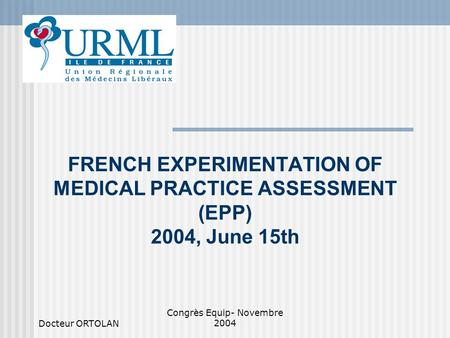 Docteur ORTOLAN Congrès Equip- Novembre 2004 FRENCH EXPERIMENTATION OF MEDICAL PRACTICE ASSESSMENT (EPP) 2004, June 15th.