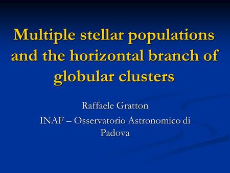 Multiple stellar populations and the horizontal branch of globular clusters Raffaele Gratton INAF – Osservatorio Astronomico di Padova.