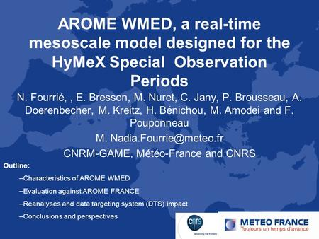 AROME WMED, a real-time mesoscale model designed for the HyMeX Special Observation Periods N. Fourrié,, E. Bresson, M. Nuret, C. Jany, P. Brousseau, A.
