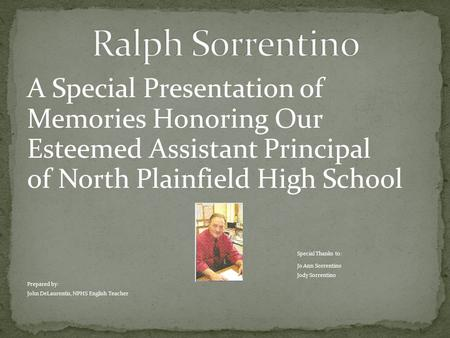 A Special Presentation of Memories Honoring Our Esteemed Assistant Principal of North Plainfield High School Special Thanks to: Jo Ann Sorrentino Jody.