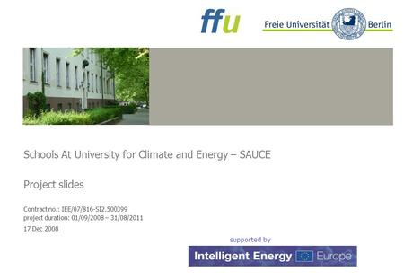 Beispielbild Schools At University for Climate and Energy – SAUCE Project slides Contract no.: IEE/07/816-SI2.500399 project duration: 01/09/2008 – 31/08/2011.