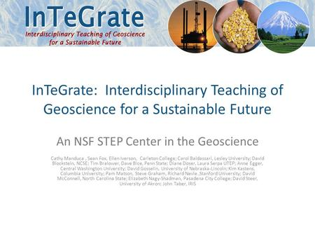 InTeGrate: Interdisciplinary Teaching of Geoscience for a Sustainable Future An NSF STEP Center in the Geoscience Cathy Manduca, Sean Fox, Ellen Iverson,