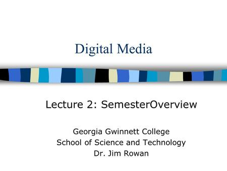 Digital Media Lecture 2: SemesterOverview Georgia Gwinnett College School of Science and Technology Dr. Jim Rowan.