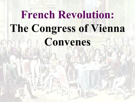 French Revolution: The Congress of Vienna Convenes.