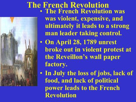 The French Revolution The French Revolution was was violent, expensive, and ultimately it leads to a strong man leader taking control. On April 28, 1789.