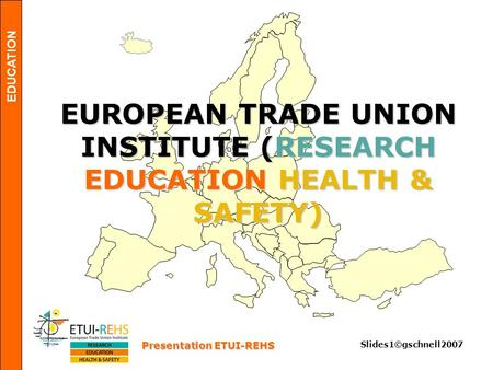 EDUCATION Presentation ETUI-REHS Slides1©gschnell2007 EUROPEAN TRADE UNION INSTITUTE (RESEARCH EDUCATION HEALTH & SAFETY)