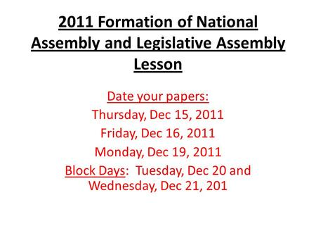 2011 Formation of National Assembly and Legislative Assembly Lesson Date your papers: Thursday, Dec 15, 2011 Friday, Dec 16, 2011 Monday, Dec 19, 2011.
