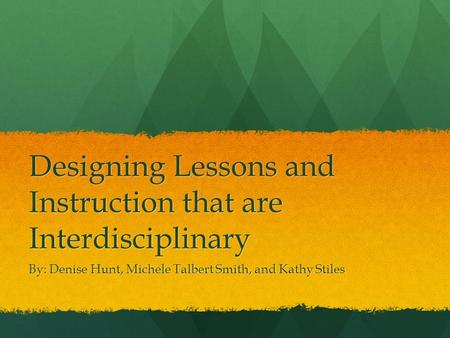 Designing Lessons and Instruction that are Interdisciplinary By: Denise Hunt, Michele Talbert Smith, and Kathy Stiles.