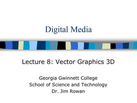 Digital Media Lecture 8: Vector Graphics 3D Georgia Gwinnett College School of Science and Technology Dr. Jim Rowan.