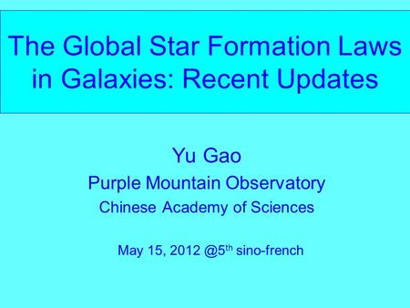 The Global Star Formation Laws in Galaxies: Recent Updates Yu Gao Purple Mountain Observatory Chinese Academy of Sciences May 15, th sino-french.