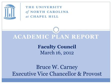 ACADEMIC PLAN REPORT Faculty Council March 16, 2012 Bruce W. Carney Executive Vice Chancellor & Provost.