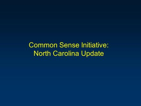 "Common Sense Initiative: North Carolina Update. Common Sense Initiative - Basic Framework n Metal Finishers - agree to work toward a series of ""Goals"""
