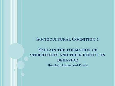 S OCIOCULTURAL C OGNITION 4 E XPLAIN THE FORMATION OF STEREOTYPES AND THEIR EFFECT ON BEHAVIOR Heather, Amber and Paula.