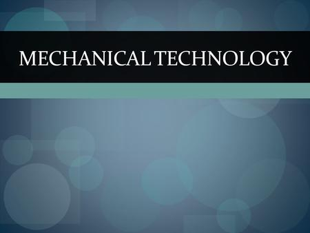 MECHANICAL TECHNOLOGY. What is Mechanical Technology? It is the application of physical principles and current technological developments to the creation.