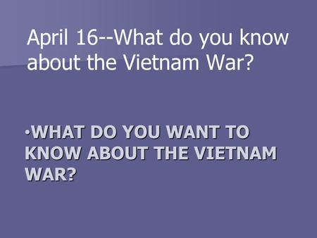 WHAT DO YOU WANT TO KNOW ABOUT THE VIETNAM WAR? WHAT DO YOU WANT TO KNOW ABOUT THE VIETNAM WAR? April 16--What do you know about the Vietnam War?