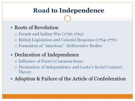 "Road to Independence Roots of Revolution  French and Indian War (1756-1763)  British Legislation and Colonial Response (1764-1776)  Formation of ""American"""