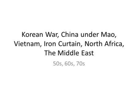 Korean War, China under Mao, Vietnam, Iron Curtain, North Africa, The Middle East 50s, 60s, 70s.