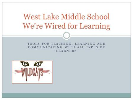 TOOLS FOR TEACHING, LEARNING AND COMMUNICATING WITH ALL TYPES OF LEARNERS West Lake Middle School We're Wired for Learning.