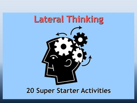 Lateral Thinking 20 Super Starter Activities. Lateral Thinking Improve your ability to infer, deduce and speculate!