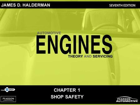 CHAPTER 1 SHOP SAFETY. Automotive Engines: Theory and Servicing, 7/e By James D. Halderman Copyright © 2011, 2009, 2005, 2001, 1997 Pearson Education,