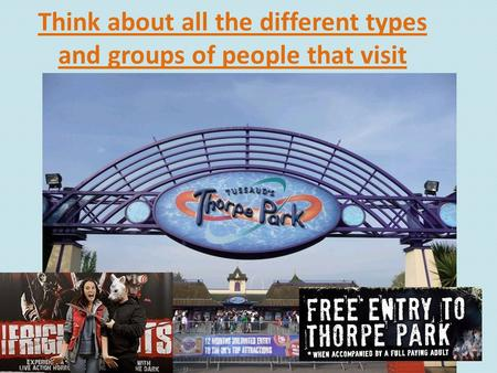 Think about all the different types and groups of people that visit Thorpe Park.