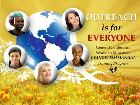 OUTREACH EVERYONE OUTREACH is for EVERYONE General Conference EVANGELISM MANUAL Women's Ministries EVANGELISM MANUAL Training Program.