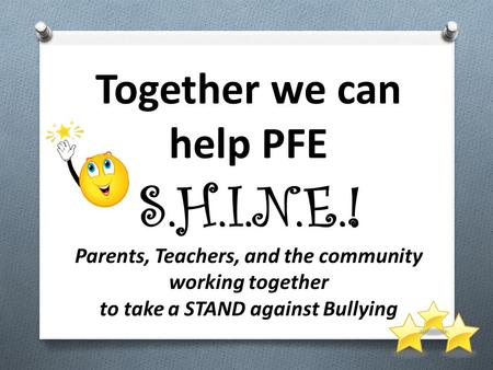 Together we can help PFE S.H.I.N.E.! Parents, Teachers, and the community working together to take a STAND against Bullying.