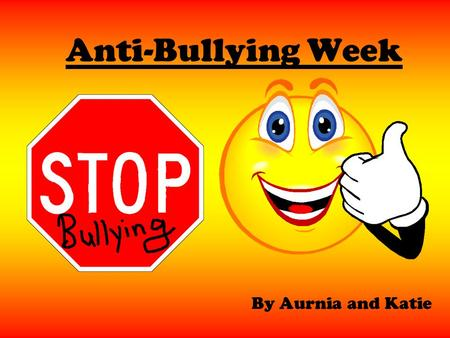 Anti-Bullying Week By Aurnia and Katie. S.T.O.P S = SEVERAL T = TIMES O = ON P = PURPOSE If you get bullied several times on purpose you should tell an.