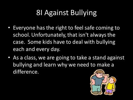 8I Against Bullying Everyone has the right to feel safe coming to school. Unfortunately, that isn't always the case. Some kids have to deal with bullying.