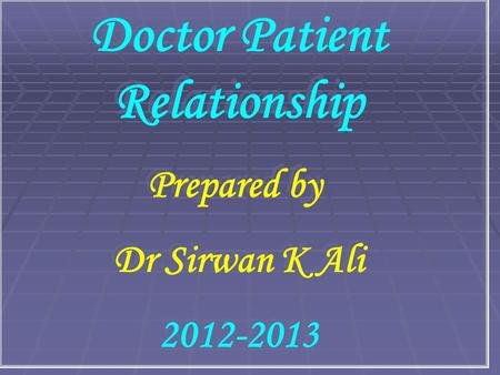 Doctor Patient Relationship Prepared by Dr Sirwan K Ali 2012-2013 Doctor Patient Relationship Prepared by Dr Sirwan K Ali 2012-2013.