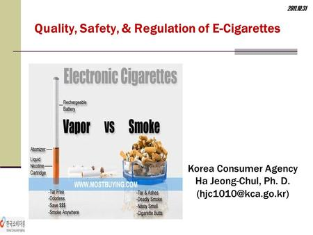 Quality, Safety, & Regulation of E-Cigarettes 2011.10.31 Korea Consumer Agency Ha Jeong-Chul, Ph. D.
