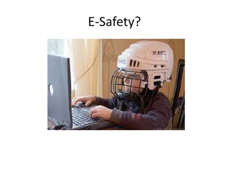 E-Safety?. E-Safety risks Content: harm that can arise from exposure to age inappropriate, distasteful or illegal content Conduct: harm that can arise.