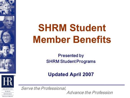 Serve the Professional, Advance the Profession SHRM Student Member Benefits Presented by SHRM Student Programs Updated April 2007.