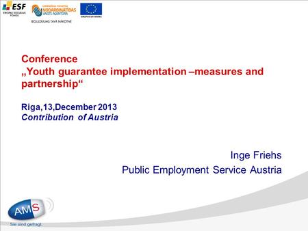 "Conference ""Youth guarantee implementation –measures and partnership"" Riga,13,December 2013 Contribution of Austria Inge Friehs Public Employment Service."